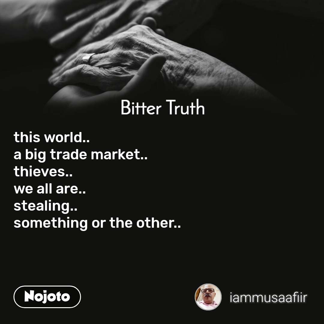 Bitter Truth this world.. a big trade market.. thieves.. we all are.. stealing.. something or the other..