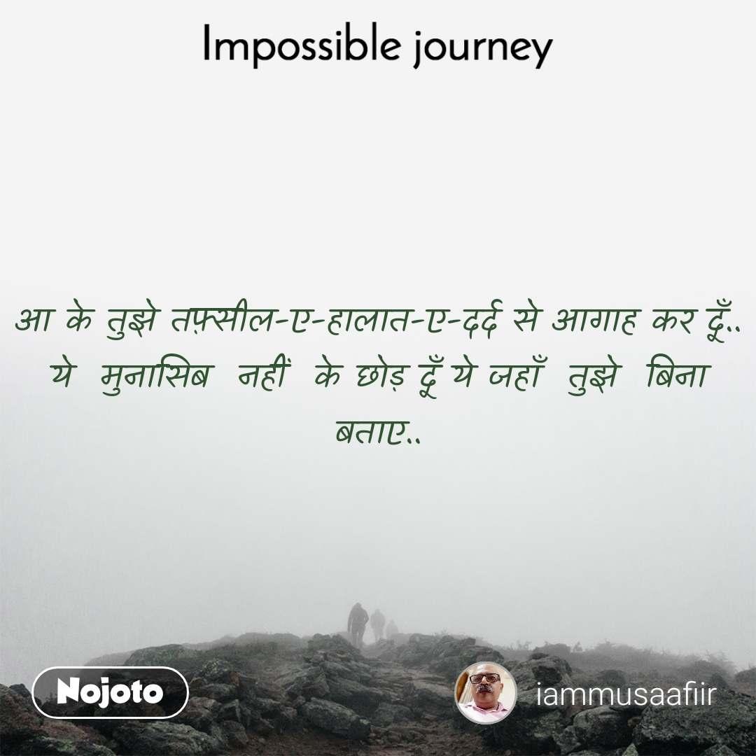 Impossible Journey quotes  आ के तुझे तफ़्सील-ए-हालात-ए-दर्द से आगाह कर दूँ.. ये  मुनासिब  नहीं  के छोड़ दूँ ये जहाँ  तुझे  बिना  बताए..