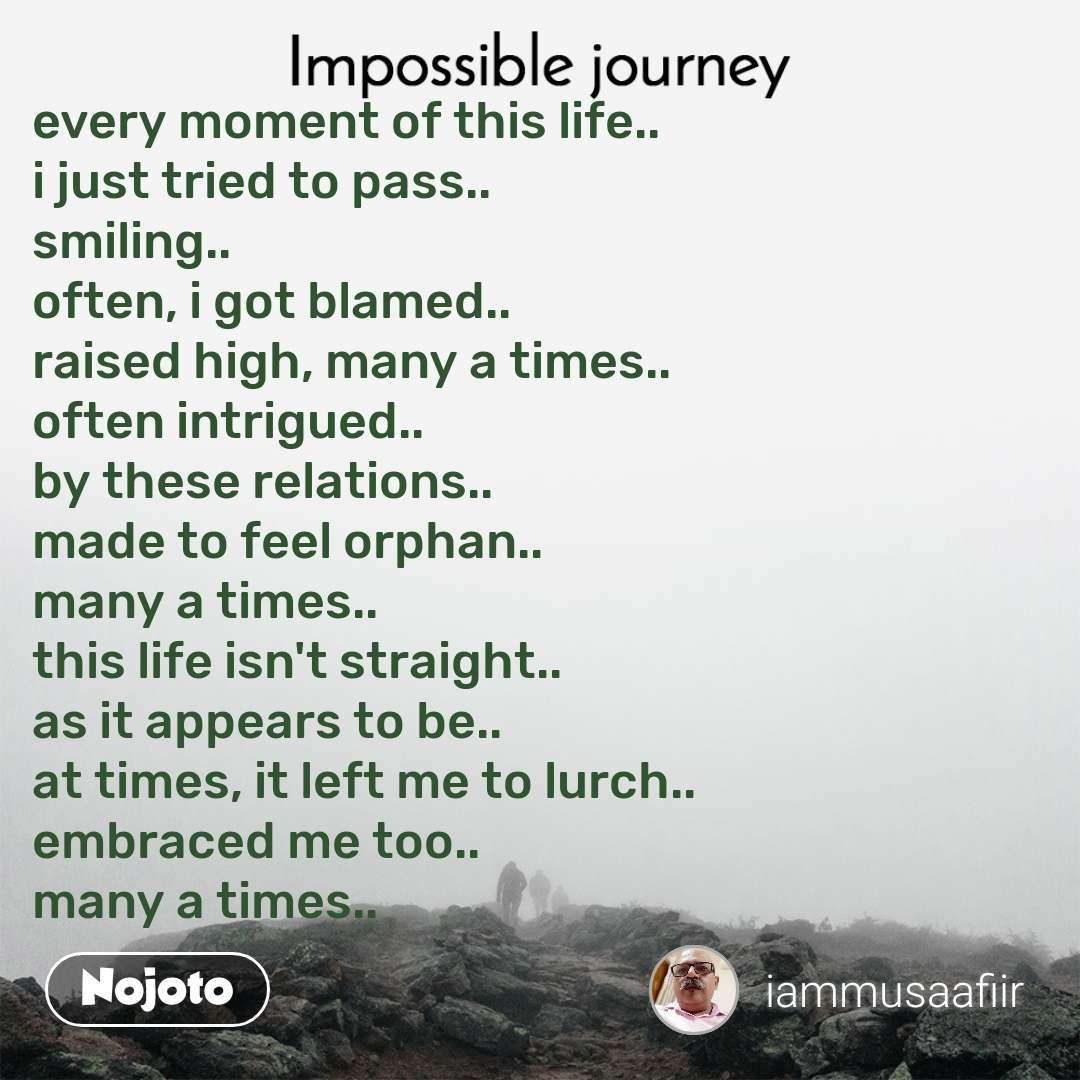 Impossible Journey quotes   every moment of this life.. i just tried to pass.. smiling..  often, i got blamed.. raised high, many a times.. often intrigued.. by these relations.. made to feel orphan.. many a times.. this life isn't straight.. as it appears to be.. at times, it left me to lurch.. embraced me too.. many a times..