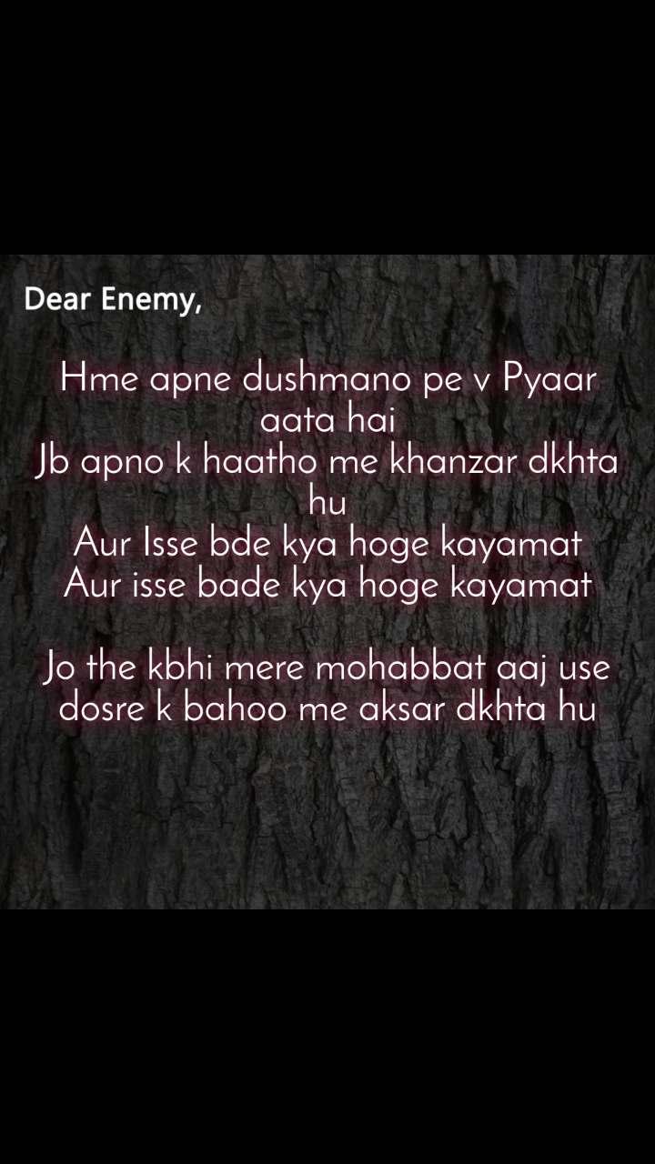 Dear Enemy  Hme apne dushmano pe v Pyaar aata hai Jb apno k haatho me khanzar dkhta hu Aur Isse bde kya hoge kayamat Aur isse bade kya hoge kayamat  Jo the kbhi mere mohabbat aaj use dosre k bahoo me aksar dkhta hu