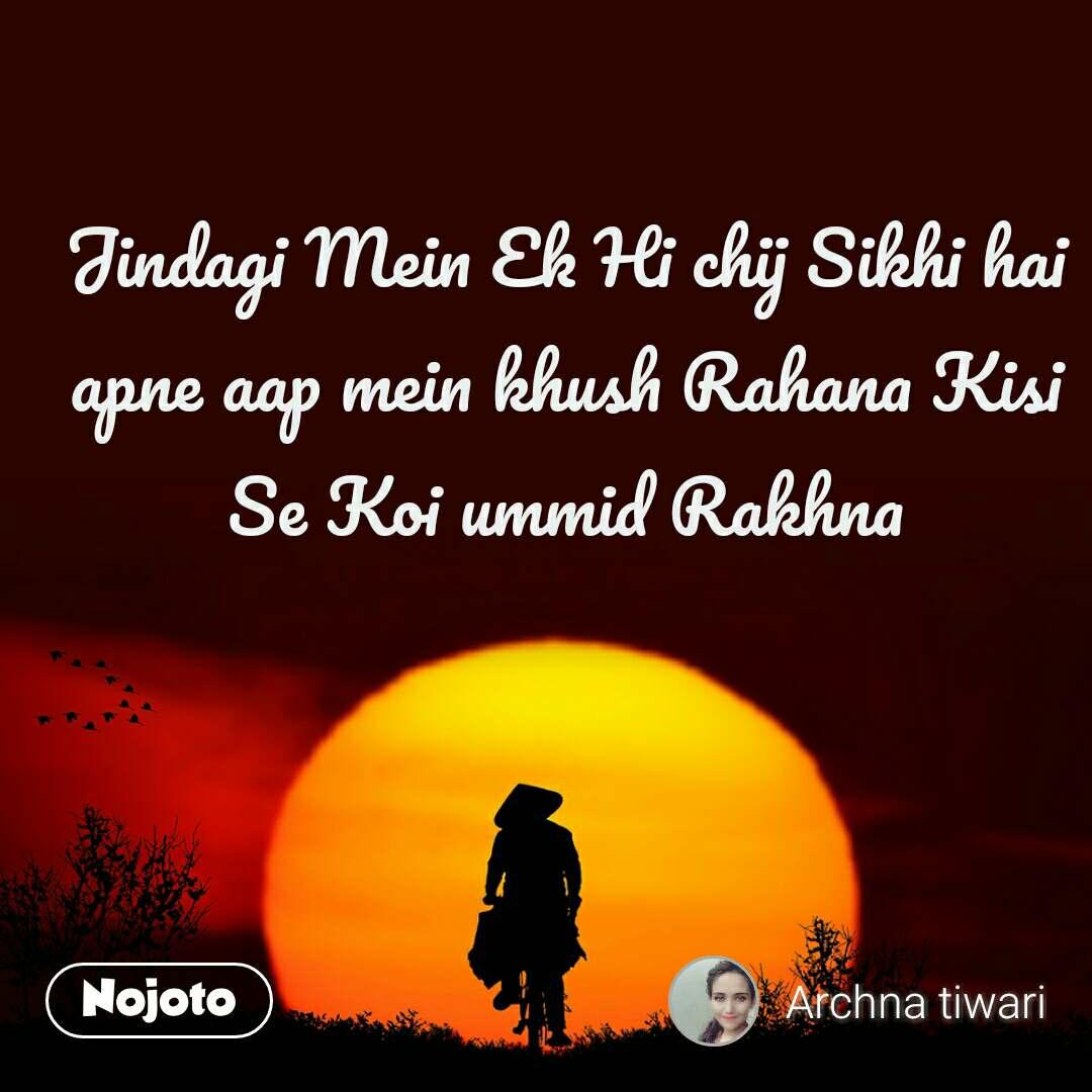 Jindagi Mein Ek Hi chij Sikhi hai apne aap mein khush Rahana Kisi Se Koi ummid Rakhna