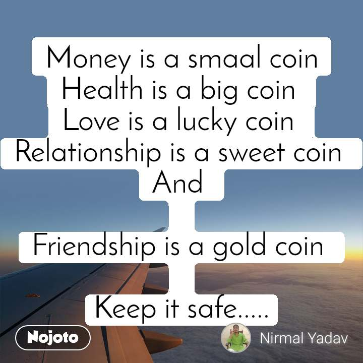 Money is a smaal coin Health is a big coin  Love is a lucky coin  Relationship is a sweet coin  And   Friendship is a gold coin   Keep it safe.....