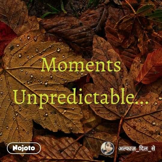Moments Unpredictable...