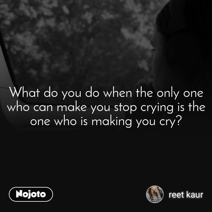 What do you do when the only one who can make you stop crying is the one who is making you cry?