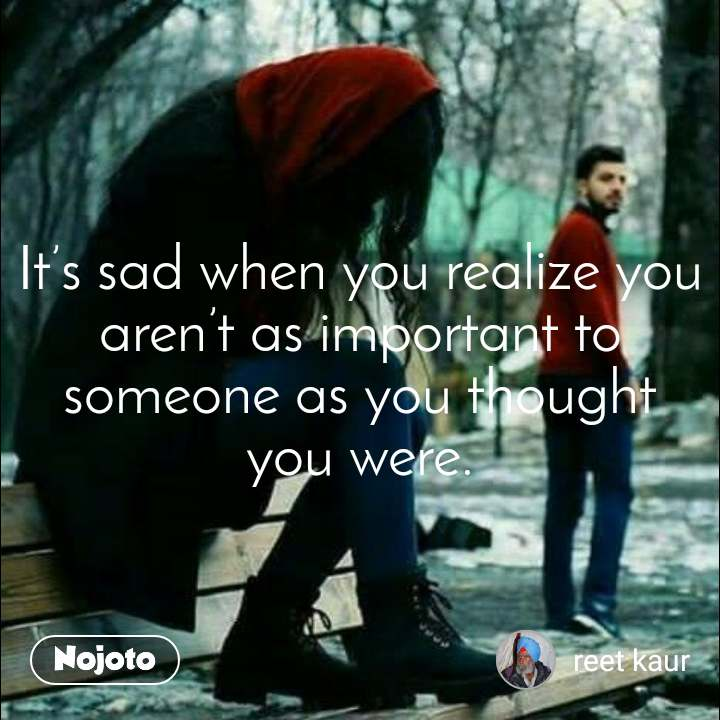 हार और जीत It's sad when you realize you aren't as important to someone as you thought you were.