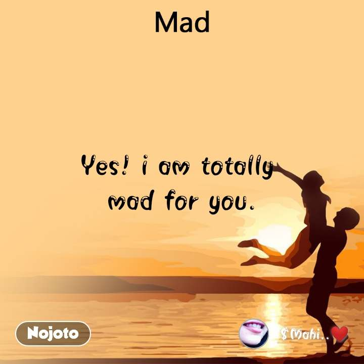 Mad Yes! i am totally  mad for you.