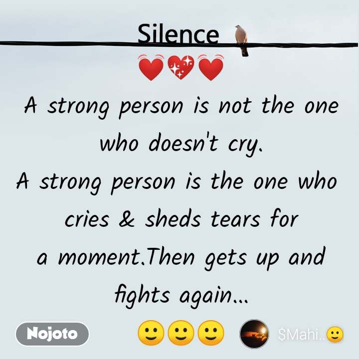 Silence  💓💖💓 A strong person is not the one  who doesn't cry.  A strong person is the one who  cries & sheds tears for a moment.Then gets up and fights again... 🙂🙂🙂