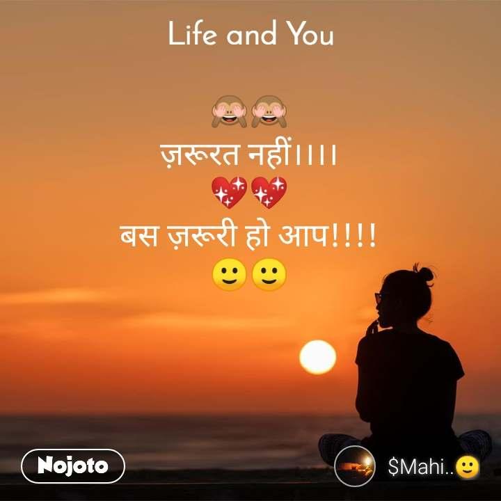 Life and You  🙈🙈 ज़रूरत नहीं।।।। 💖💖 बस ज़रूरी हो आप!!!! 🙂🙂