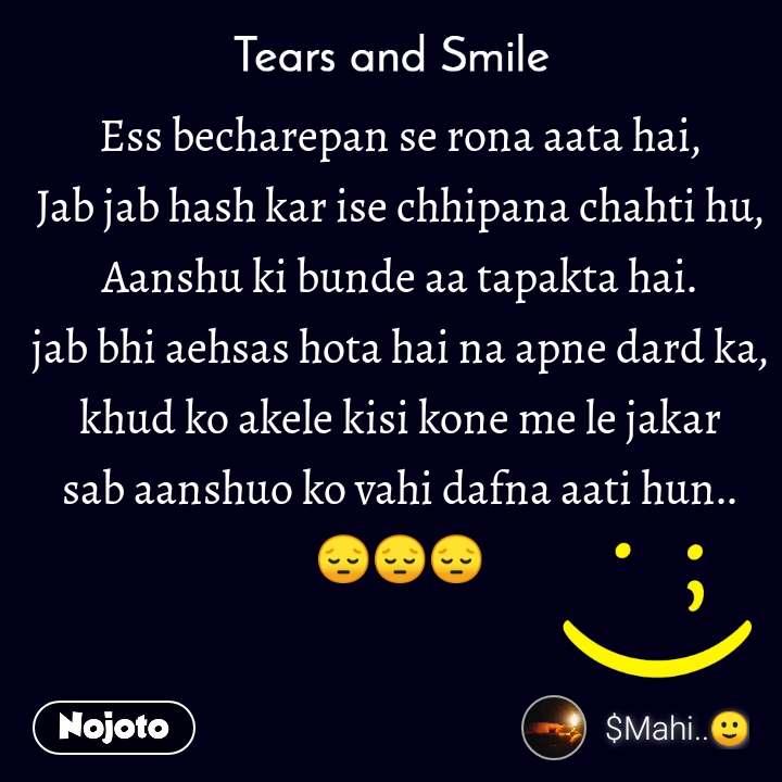 Tears and Smile  Ess becharepan se rona aata hai, Jab jab hash kar ise chhipana chahti hu, Aanshu ki bunde aa tapakta hai. jab bhi aehsas hota hai na apne dard ka, khud ko akele kisi kone me le jakar sab aanshuo ko vahi dafna aati hun.. 😔😔😔
