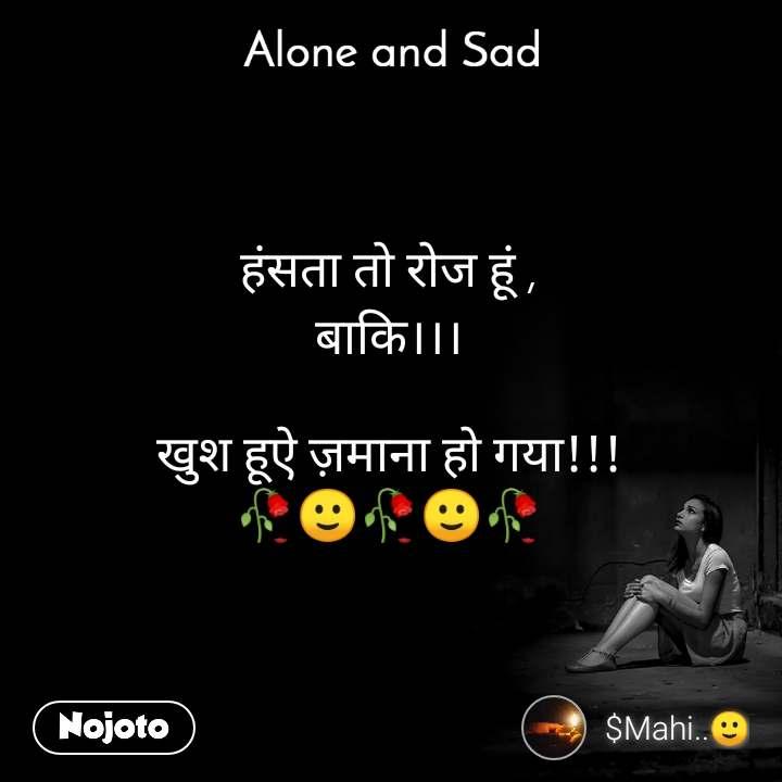 Alone and You  हंसता तो रोज हूं , बाकि।।।  खुश हूऐ ज़माना हो गया!!! 🥀🙂🥀🙂🥀