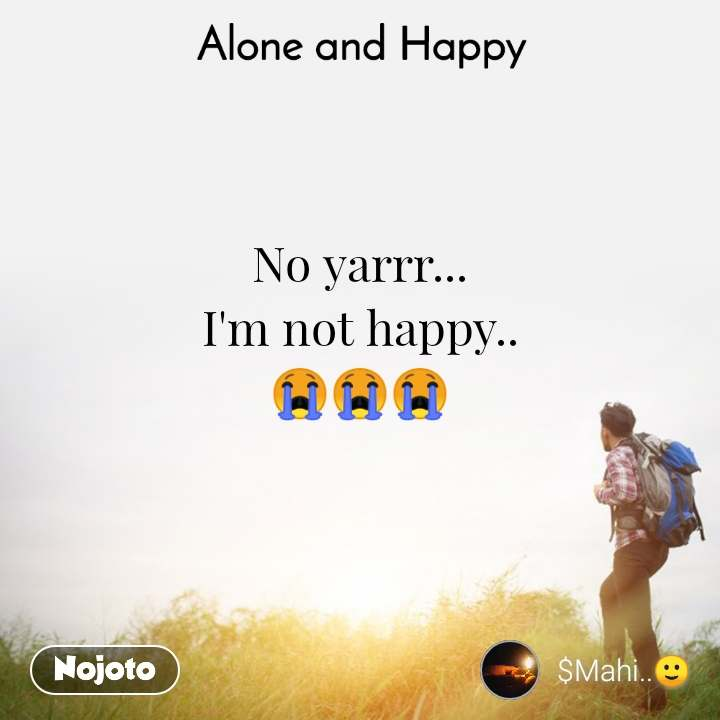 Alone and Happy  No yarrr... I'm not happy.. 😭😭😭