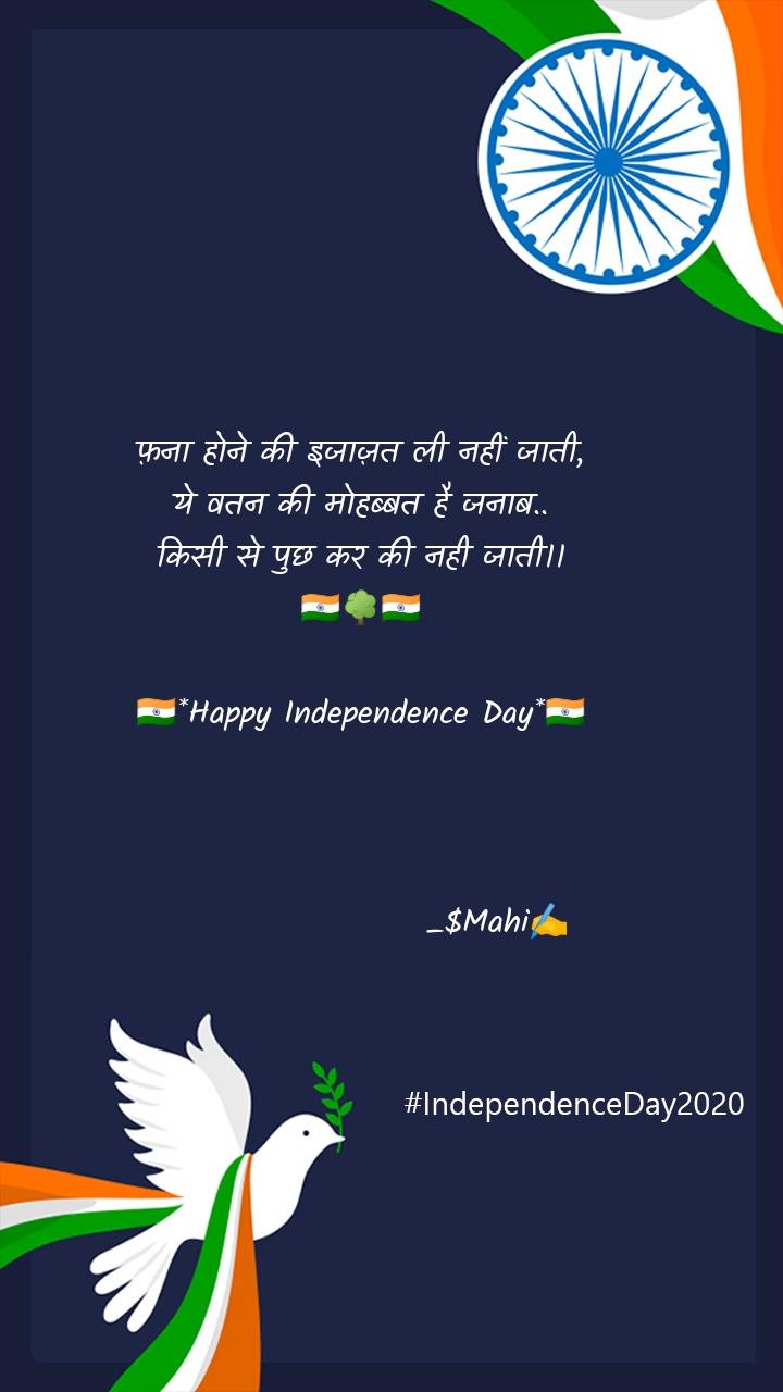 फ़ना होने की इजाज़त ली नहीं जाती, ये वतन की मोहब्बत है जनाब.. किसी से पुछ कर की नही जाती।। 🇮🇳🌳🇮🇳  🇮🇳*Happy Independence Day*🇮🇳                         _$Mahi✍️