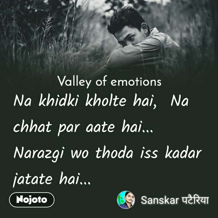 Valley of emotions Na khidki kholte hai,  Na chhat par aate hai... Narazgi wo thoda iss kadar jatate hai...
