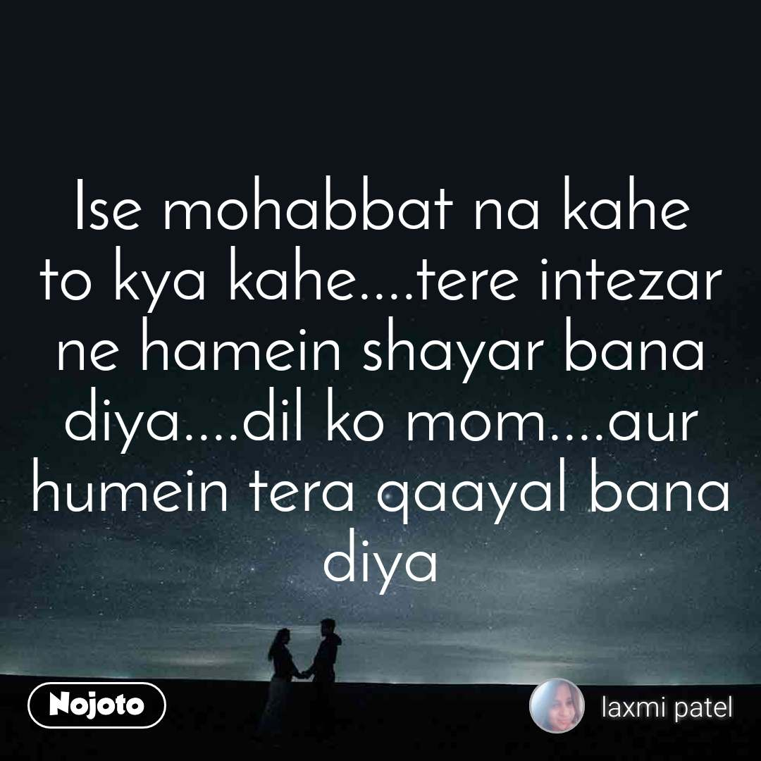 Ise mohabbat na kahe to kya kahe....tere intezar ne hamein shayar bana diya....dil ko mom....aur humein tera qaayal bana diya