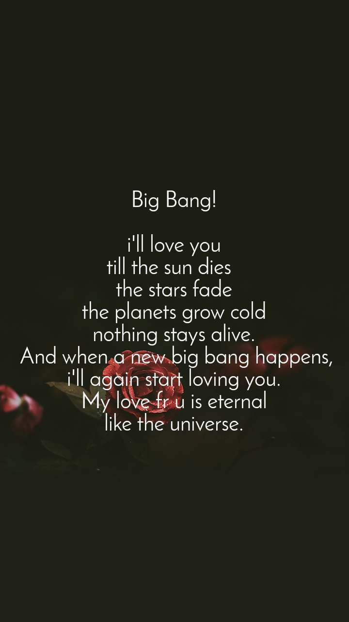 Big Bang!  i'll love you till the sun dies   the stars fade the planets grow cold nothing stays alive.  And when a new big bang happens, i'll again start loving you. My love fr u is eternal like the universe.