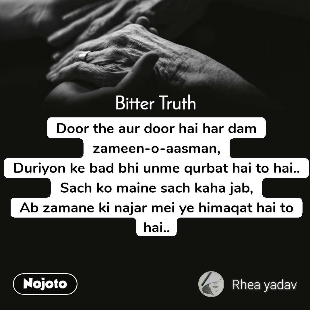 Bitter Truth Door the aur door hai har dam zameen-o-aasman, Duriyon ke bad bhi unme qurbat hai to hai.. Sach ko maine sach kaha jab, Ab zamane ki najar mei ye himaqat hai to hai..