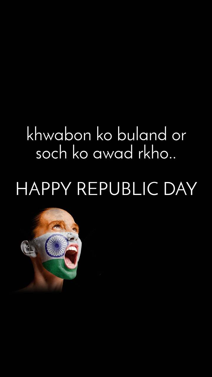 khwabon ko buland or soch ko awad rkho..  HAPPY REPUBLIC DAY