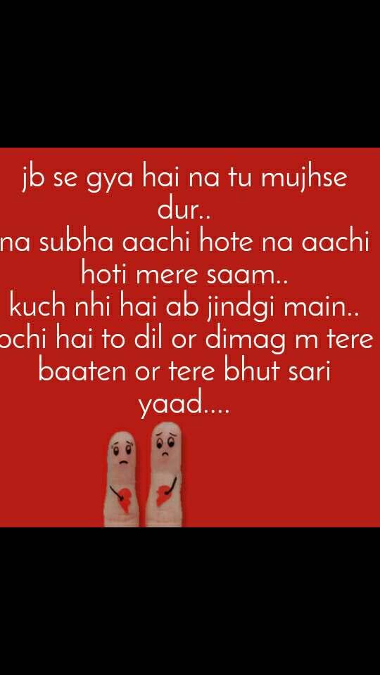 jb se gya hai na tu mujhse dur.. na subha aachi hote na aachi hoti mere saam.. kuch nhi hai ab jindgi main.. bchi hai to dil or dimag m tere baaten or tere bhut sari yaad....