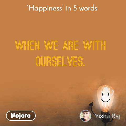 Happiness in 5 Words  when we are with ourselves.