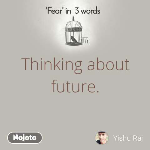 Fear in 3 Words  Thinking about future.