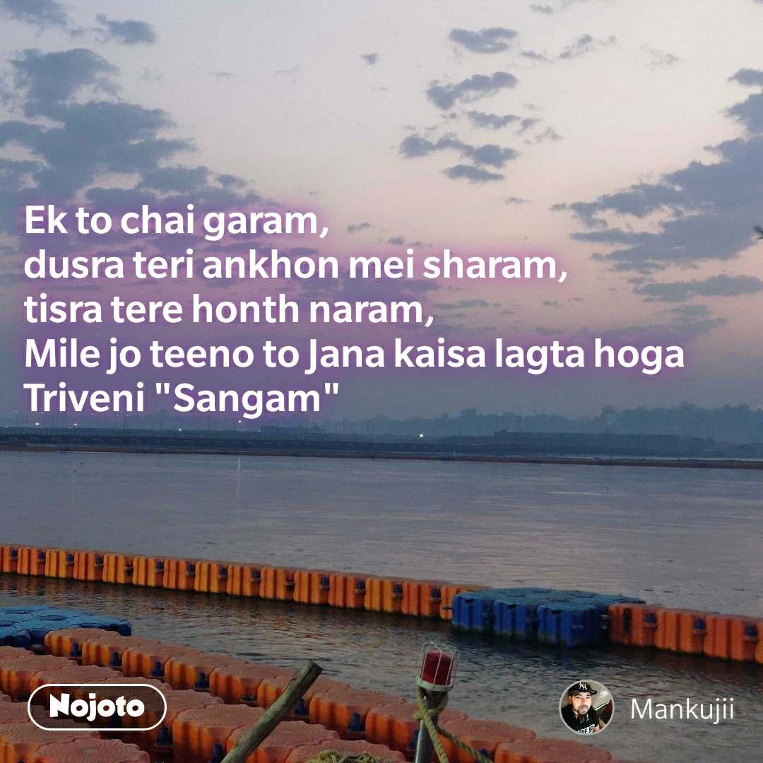 """Ek to chai garam,  dusra teri ankhon mei sharam,  tisra tere honth naram,  Mile jo teeno to Jana kaisa lagta hoga Triveni """"Sangam"""""""