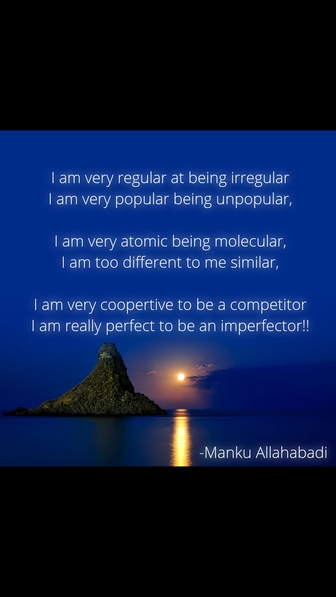 I am very regular at being irregular I am very popular being unpopular,  I am very atomic being molecular, I am too different to me similar,  I am very coopertive to be a competitor I am really perfect to be an imperfector!!                                                    -Manku Allahabadi