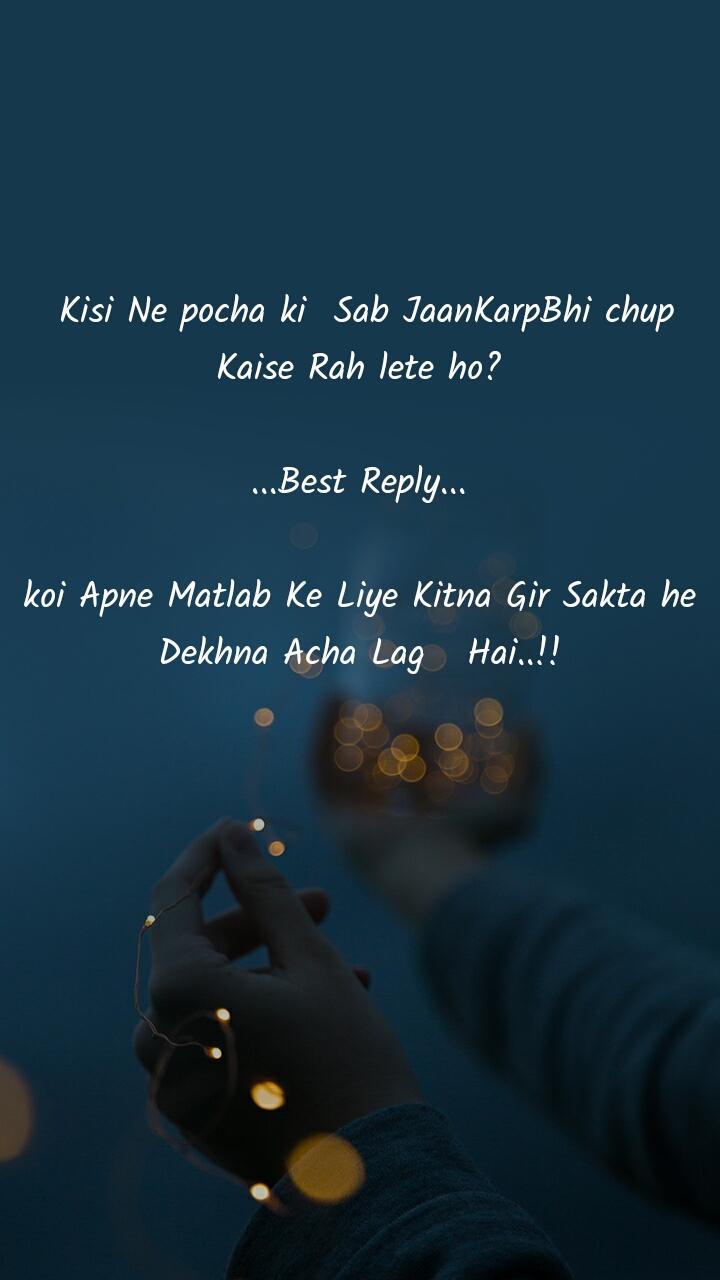 Kisi Ne pocha ki  Sab JaanKarpBhi chup Kaise Rah lete ho?  ...Best Reply...  koi Apne Matlab Ke Liye Kitna Gir Sakta he Dekhna Acha Lag   Hai..!!
