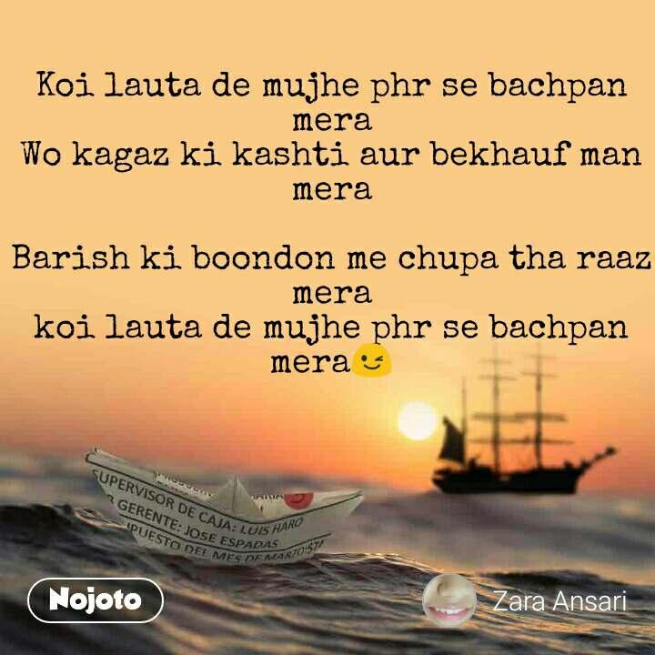 Koi lauta de mujhe phr se bachpan mera Wo kagaz ki kashti aur bekhauf man mera  Barish ki boondon me chupa tha raaz mera koi lauta de mujhe phr se bachpan mera😉