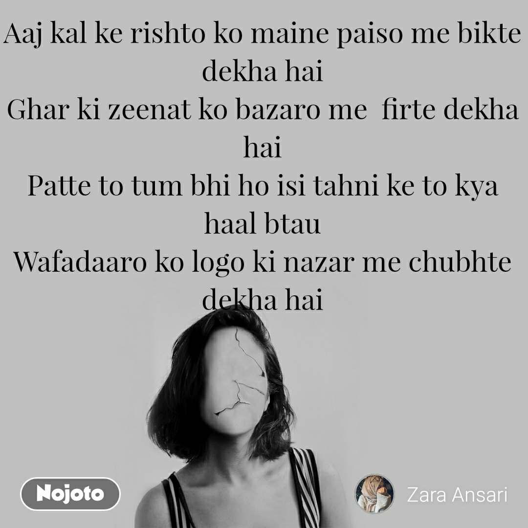 Aaj kal ke rishto ko maine paiso me bikte dekha hai Ghar ki zeenat ko bazaro me  firte dekha hai Patte to tum bhi ho isi tahni ke to kya haal btau Wafadaaro ko logo ki nazar me chubhte dekha hai