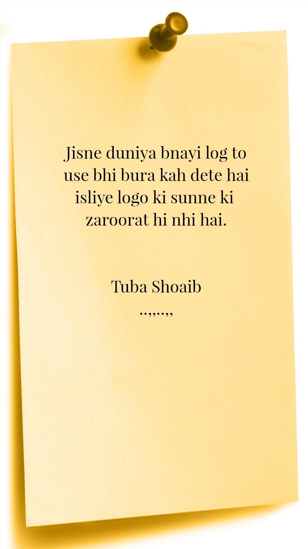 Jisne duniya bnayi log to use bhi bura kah dete hai isliye logo ki sunne ki  zaroorat hi nhi hai.   Tuba Shoaib ..,,..,,