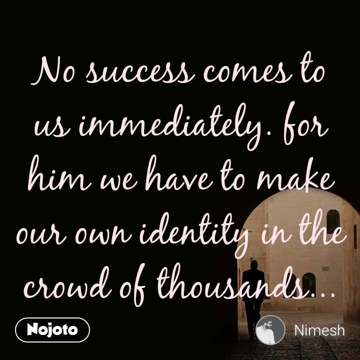 No success comes to us immediately. for him we have to make our own identity in the crowd of thousands...