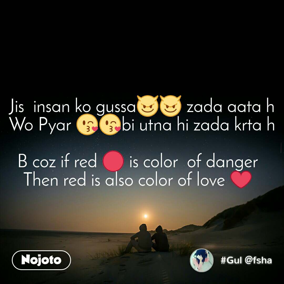 Jis  insan ko gussa😈😈 zada aata h Wo Pyar 😘😘bi utna hi zada krta h  B coz if red 🔴 is color  of danger   Then red is also color of love ❤️
