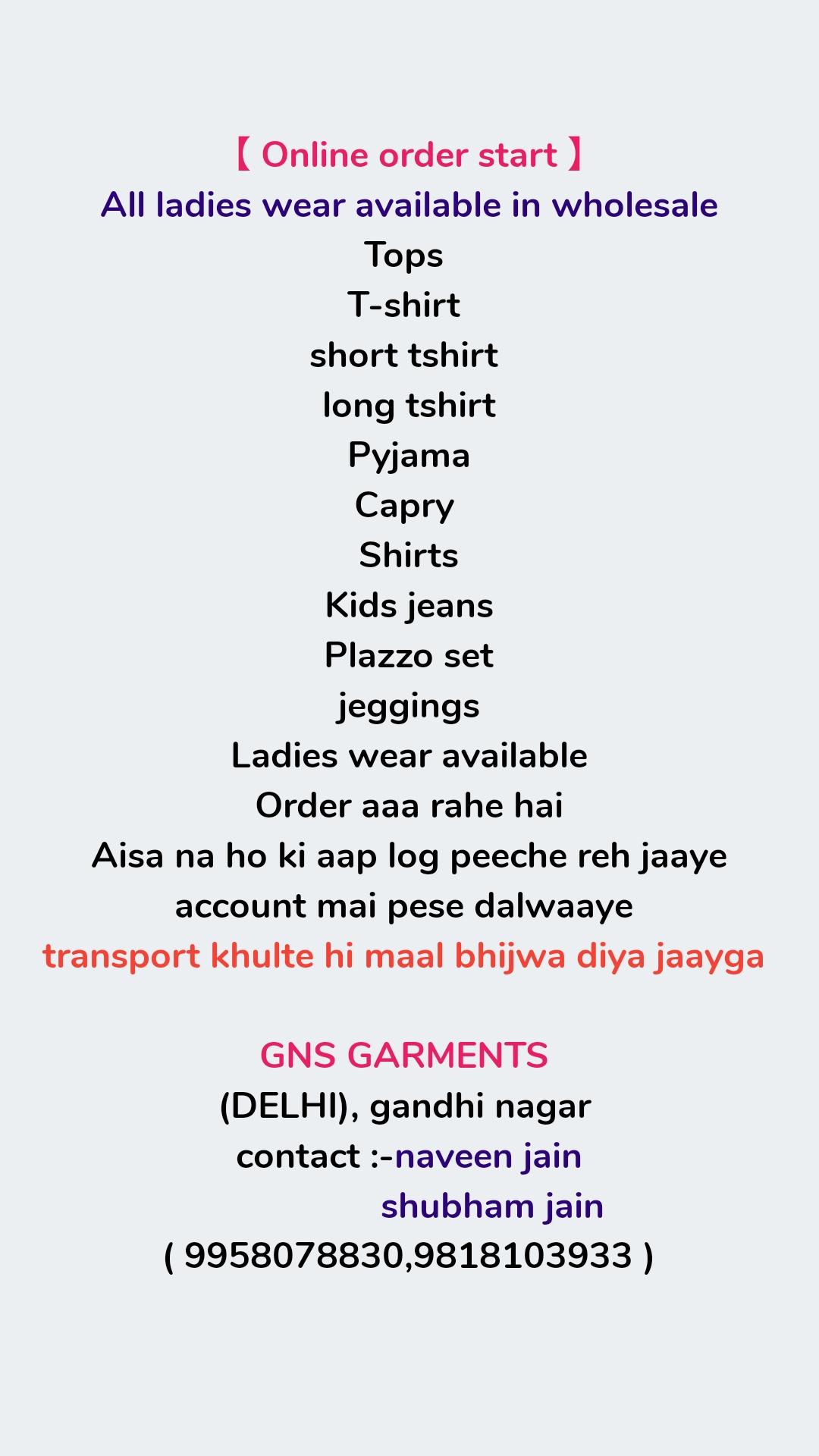【 Online order start 】 All ladies wear available in wholesale Tops  T-shirt  short tshirt  long tshirt Pyjama Capry  Shirts Kids jeans Plazzo set jeggings Ladies wear available Order aaa rahe hai Aisa na ho ki aap log peeche reh jaaye account mai pese dalwaaye  transport khulte hi maal bhijwa diya jaayga   GNS GARMENTS  (DELHI), gandhi nagar  contact :-naveen jain                  shubham jain ( 9958078830,9818103933 )