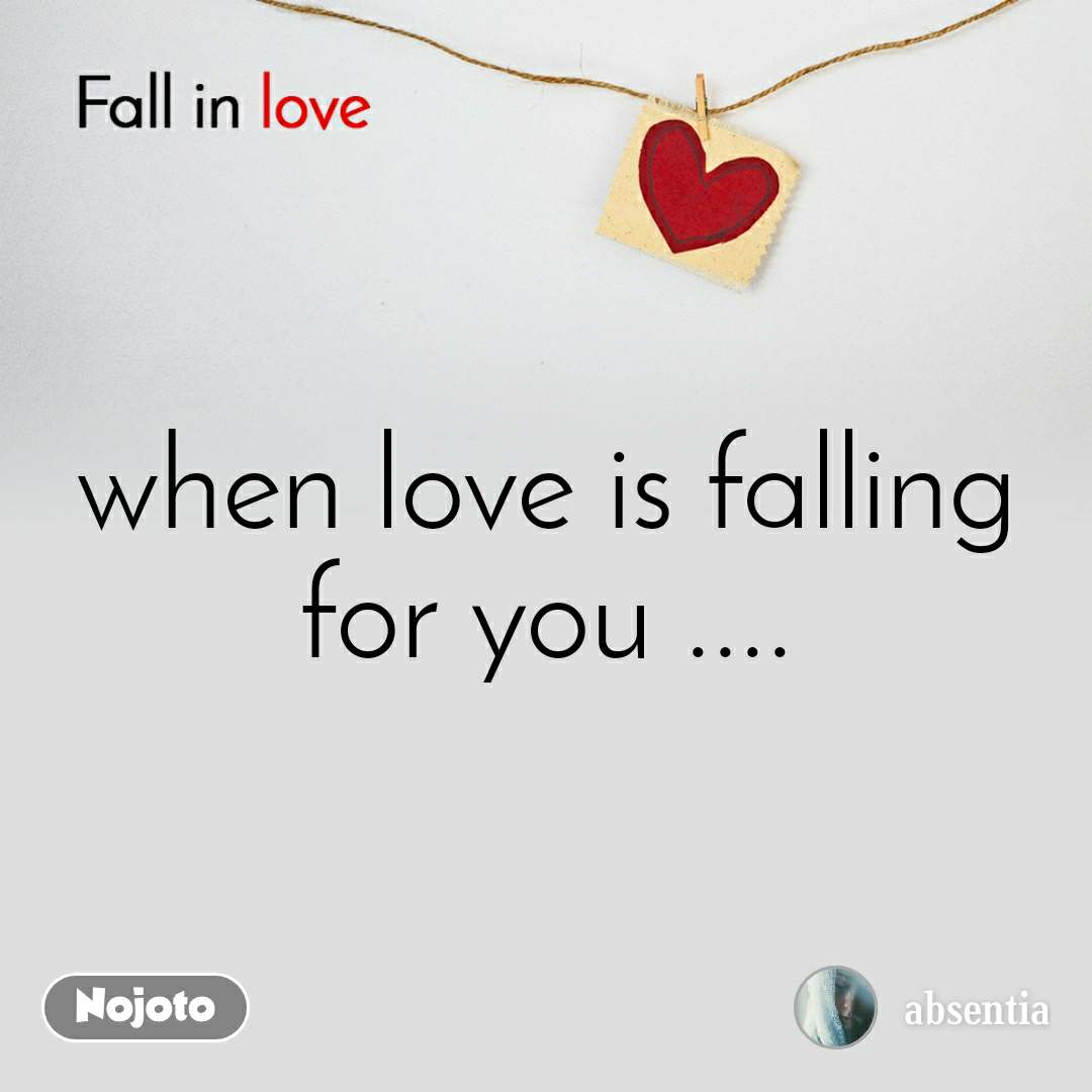 Fall in love  when love is falling for you ....