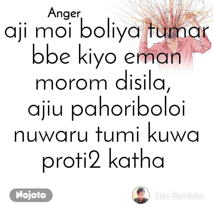 Anger  aji moi boliya tumar bbe kiyo eman morom disila,  ajiu pahoriboloi nuwaru tumi kuwa proti2 katha
