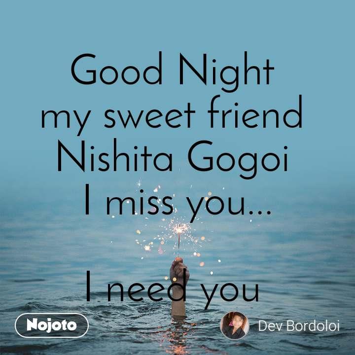 Good Night  my sweet friend  Nishita Gogoi  I miss you...  I need you
