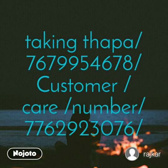 taking thapa/7679954678/Customer /care /number/7762923076/