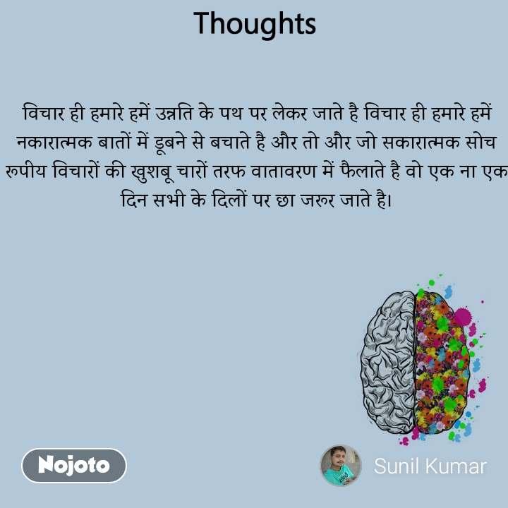Thoughts विचार ही हमारे हमें उन्नति के पथ पर लेकर जाते है विचार ही हमारे हमें नकारात्मक बातों में डूबने से बचाते है और तो और जो सकारात्मक सोच रूपीय विचारों की खुशबू चारों तरफ वातावरण में फैलाते है वो एक ना एक दिन सभी के दिलों पर छा जरूर जाते है।