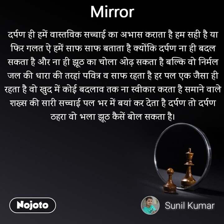 Mirror दर्पण ही हमें वास्तविक सच्चाई का अभास कराता है हम सही है या फिर गलत ऐ हमें साफ साफ बताता है क्योंकि दर्पण ना ही बदल सकता है और ना ही झूठ का चोला ओढ़ सकता है बल्कि वो निर्मल जल की धारा की तरहां पवित्र व साफ रहता है हर पल एक जैसा ही रहता है वो खुद में कोई बदलाव तक ना स्वीकार करता है समाने वाले शख्स की सारी सच्चाई पल भर में बयां कर देता है दर्पण तो दर्पण ठहरा वो भला झूठ कैसें बोल सकता है।