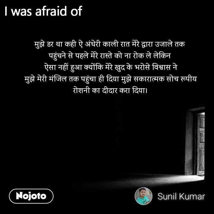 I was afraid of  मुझे डर था कही ऐ अंधेरी काली रात मेरे द्धारा उजाले तक  पहुंचने से पहले मेरे रास्ते को ना रोक ले लेकिन  ऐसा नहीं हुआ क्योंकि मेरे खुद के भरोसे विश्वास ने  मुझे मेरी मंजिल तक पहुंचा ही दिया मुझे सकारात्मक सोच रूपीय  रोशनी का दीदार करा दिया।