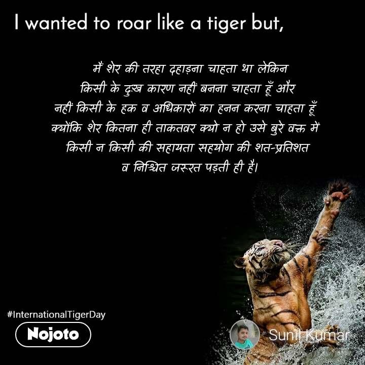 I wanted to roar like a tiger but,  मैं शेर की तरहा दहाड़ना चाहता था लेकिन किसी के दुःख कारण नहीं बनना चाहता हूँ और  नहीं किसी के हक व अधिकारों का हनन करना चाहता हूँ   क्योंकि शेर कितना ही ताकतवर क्यो न हो उसे बुरे वक्त में   किसी न किसी की सहायता सहयोग की शत-प्रतिशत  व निश्चित जरूरत पड़ती ही है।