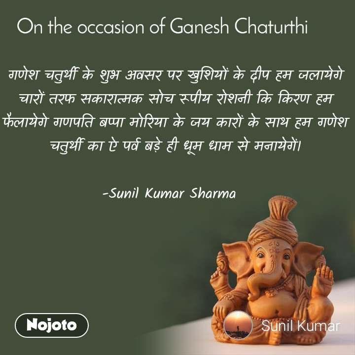 On the occasion of Ganesh Chaturthi गणेश चतुर्थी के शुभ अवसर पर खुशियों के दीप हम जलायेगे चारों तरफ सकारात्मक सोच रूपीय रोशनी कि किरण हम फैलायेगे गणपति बप्पा मोरिया के जय कारों के साथ हम गणेश चतुर्थी का ऐ पर्व बड़े ही धूम धाम से मनायेगें।  -Sunil Kumar Sharma