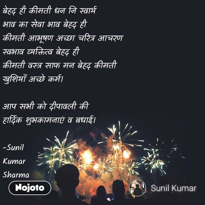 बेहद ही कीमती धन नि स्वार्थ  भाव का सेवा भाव बेहद ही कीमती आभूषण अच्छा चरित्र आचरण  स्वभाव व्यक्तित्व बेहद ही  कीमती वस्त्र साफ मन बेहद कीमती  खुशियाँ अच्छे कर्म।  आप सभी को दीपावली की  हार्दिक शुभकामनाएं व बधाई।         -Sunil  Kumar  Sharma