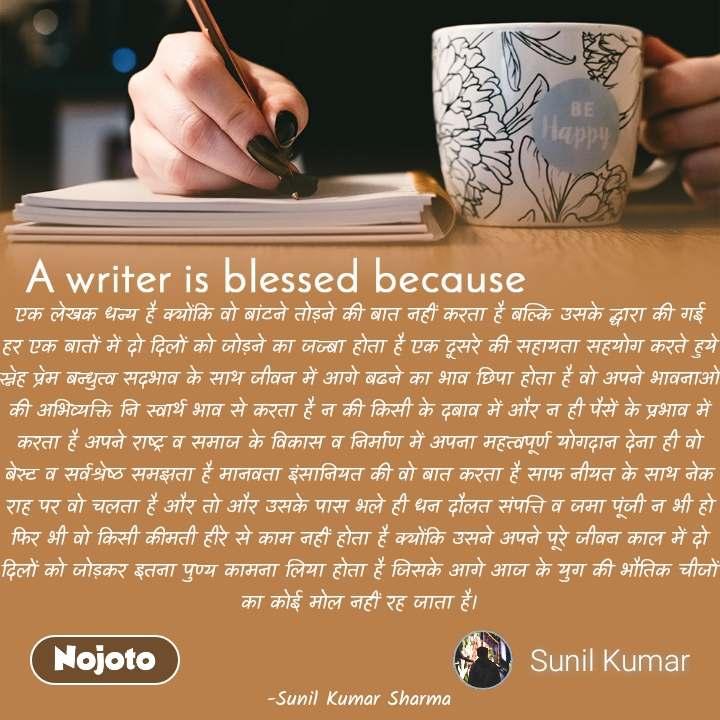 A writer is blessed because एक लेखक धन्य है क्योंकि वो बांटने तोड़ने की बात नहीं करता है बल्कि उसके द्धारा की गई हर एक बातों में दो दिलों को जोड़ने का जज्बा होता है एक दूसरे की सहायता सहयोग करते हुये स्नेह प्रेम बन्धुत्व सदभाव के साथ जीवन में आगे बढने का भाव छिपा होता है वो अपने भावनाओं की अभिव्यक्ति नि स्वार्थ भाव से करता है न की किसी के दबाव में और न ही पैसें के प्रभाव में करता है अपने राष्ट्र व समाज के विकास व निर्माण में अपना महत्वपूर्ण योगदान देना ही वो बेस्ट व सर्वश्रेष्ठ समझता है मानवता इंसानियत की वो बात करता है साफ नीयत के साथ नेक राह पर वो चलता है और तो और उसके पास भले ही धन दौलत संपत्ति व जमा पूंजी न भी हो फिर भी वो किसी कीमती हीरे से काम नहीं होता है क्योंकि उसने अपने पूरे जीवन काल में दो दिलों को जोड़कर इतना पुण्य कामना लिया होता है जिसके आगे आज के युग की भौतिक चीजों का कोई मोल नहीं रह जाता है।   -Sunil Kumar Sharma