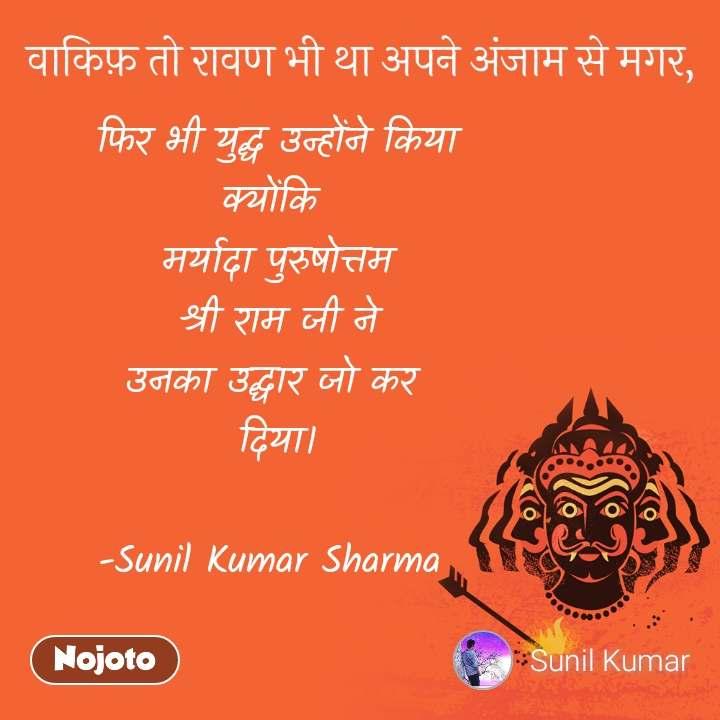 वाकिफ़ तो रावण भी था अपने अंजाम से मगर,  फिर भी युद्ध उन्होंने किया  क्योंकि  मर्यादा पुरुषोत्तम श्री राम जी ने उनका उद्धार जो कर  दिया।  -Sunil Kumar Sharma