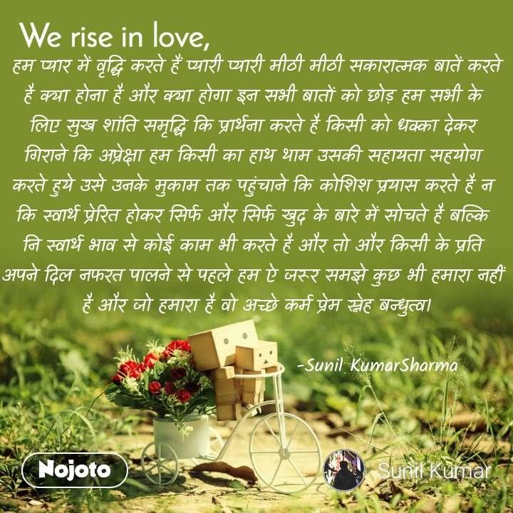 We rise in love  हम प्यार में वृद्धि करते हैं प्यारी प्यारी मीठी मीठी सकारात्मक बातें करते  है क्या होना है और क्या होगा इन सभी बातों को छोड़ हम सभी के  लिए सुख शांति समृद्धि कि प्रार्थना करते है किसी को धक्का देकर  गिराने कि अप्रेक्षा हम किसी का हाथ थाम उसकी सहायता सहयोग  करते हुये उसे उनके मुकाम तक पहुंचाने कि कोशिश प्रयास करते है न  कि स्वार्थ प्रेरित होकर सिर्फ और सिर्फ खुद के बारे में सोचते है बल्कि  नि स्वार्थ भाव से कोई काम भी करते है और तो और किसी के प्रति  अपने दिल नफरत पालने से पहले हम ऐ जरूर समझे कुछ भी हमारा नहीं  है और जो हमारा है वो अच्छे कर्म प्रेम स्नेह बन्धुत्व।                                    -Sunil KumarSharma