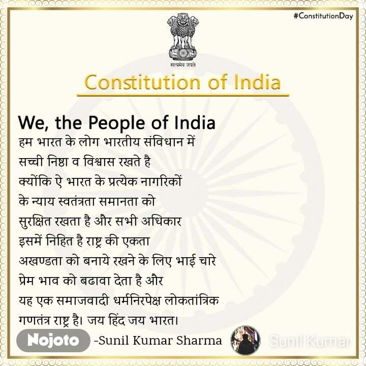 We, the People of India  हम भारत के लोग भारतीय संविधान में  सच्ची निष्ठा व विश्वास रखते है  क्योंकि ऐ भारत के प्रत्येक नागरिकों  के न्याय स्वतंत्रता समानता को  सुरक्षित रखता है और सभी अधिकार  इसमें निहित है राष्ट्र की एकता  अखण्डता को बनाये रखने के लिए भाई चारे  प्रेम भाव को बढावा देता है और  यह एक समाजवादी धर्मनिरपेक्ष लोकतांत्रिक  गणतंत्र राष्ट्र है। जय हिंद जय भारत।                      -Sunil Kumar Sharma