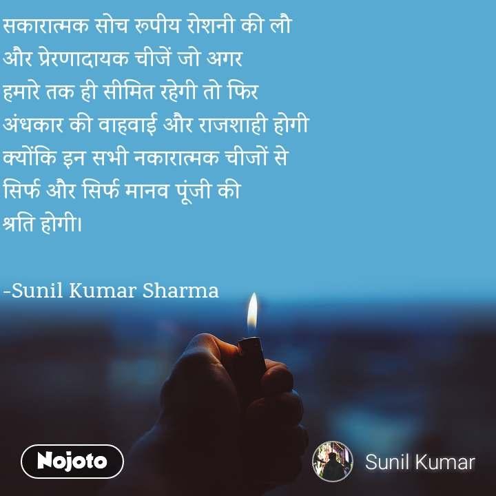 सकारात्मक सोच रूपीय रोशनी की लौ  और प्रेरणादायक चीजें जो अगर  हमारे तक ही सीमित रहेगी तो फिर  अंधकार की वाहवाई और राजशाही होगी  क्योंकि इन सभी नकारात्मक चीजों से  सिर्फ और सिर्फ मानव पूंजी की  श्रति होगी।  -Sunil Kumar Sharma