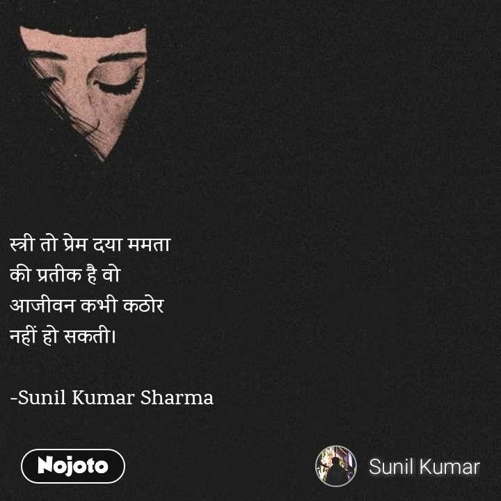 Girl quotes in Hindi स्त्री तो प्रेम दया ममता  की प्रतीक है वो  आजीवन कभी कठोर  नहीं हो सकती।  -Sunil Kumar Sharma