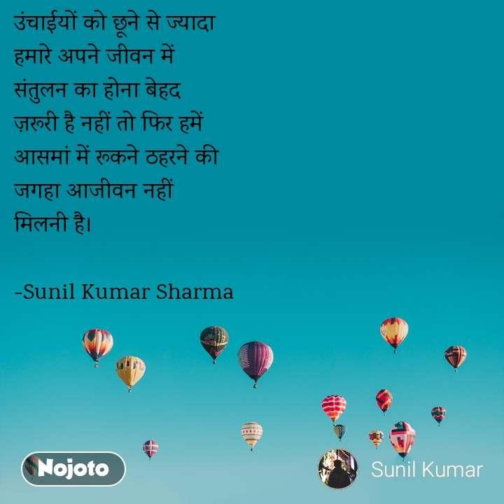 उंचाईयों को छूने से ज्यादा  हमारे अपने जीवन में  संतुलन का होना बेहद  ज़रूरी है नहीं तो फिर हमें  आसमां में रूकने ठहरने की  जगहा आजीवन नहीं  मिलनी है।  -Sunil Kumar Sharma